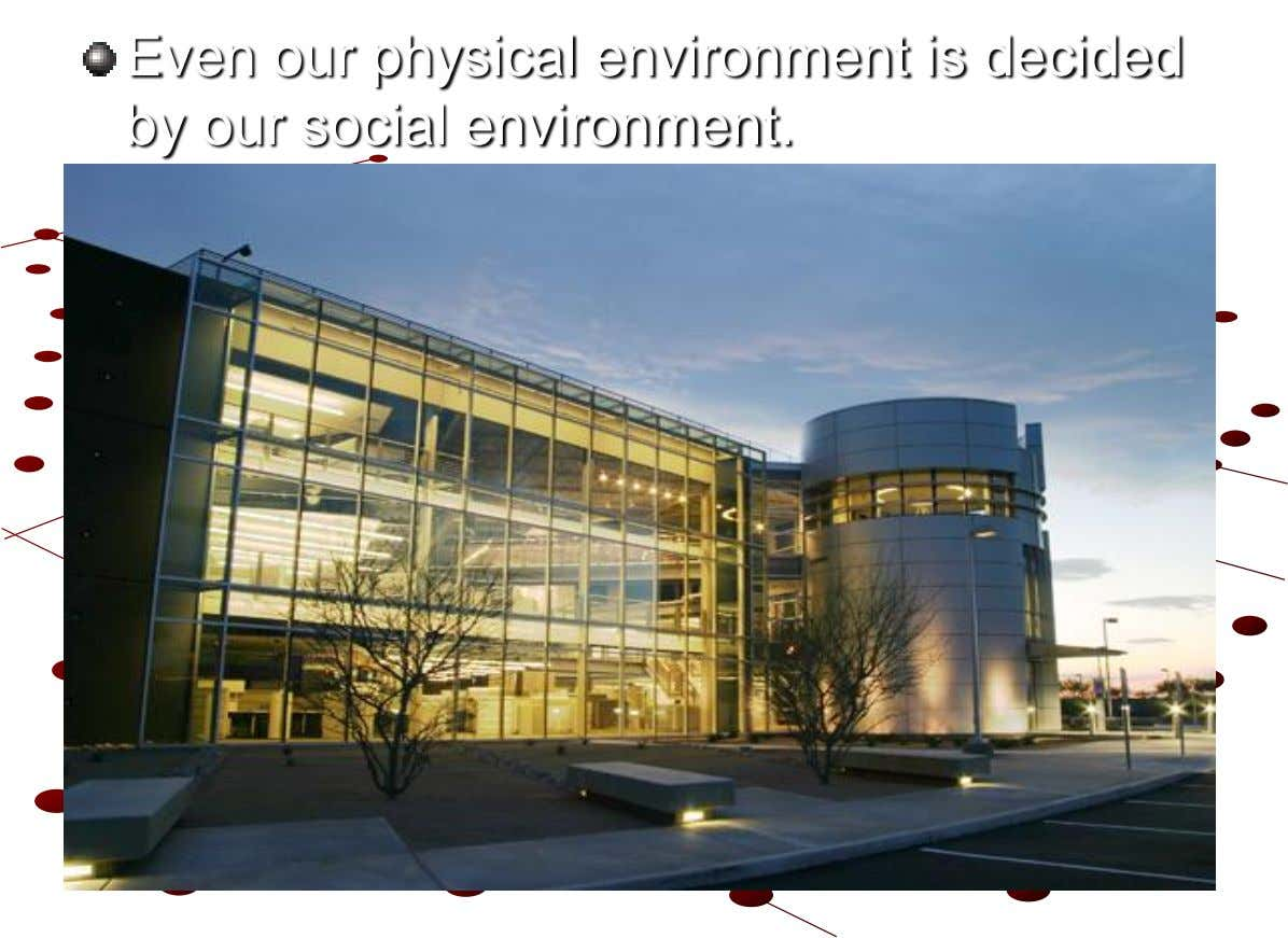 Even our physical environment is decided by our social environment.