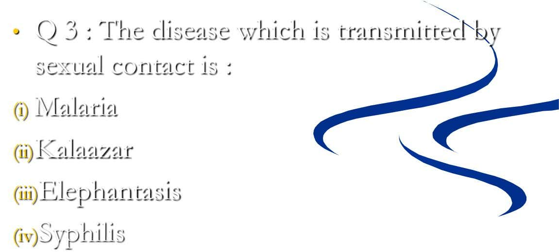 • Q 3 : The disease which is transmitted by sexual contact is : (i) Malaria