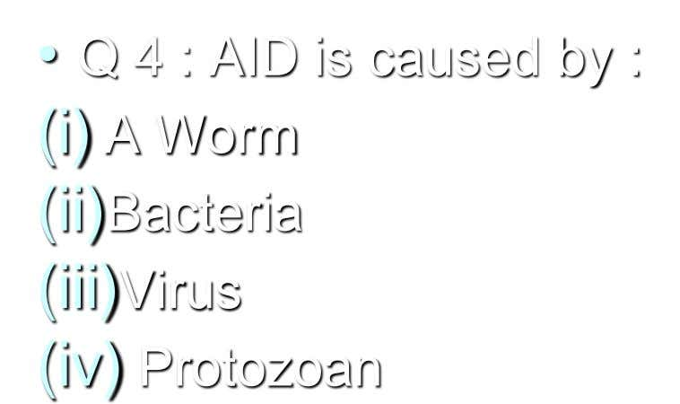 • Q 4 : AID is caused by : (i) A Worm (ii)Bacteria (iii)Virus (iv) Protozoan