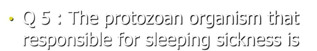 • Q 5 : The protozoan organism that responsible for sleeping sickness is