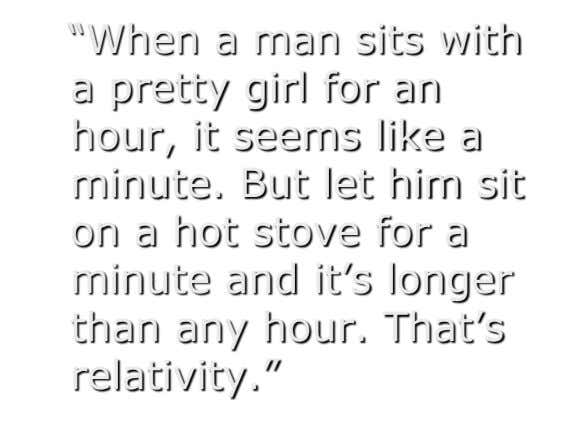 """When a man sits with a pretty girl for an hour, it seems like a minute."