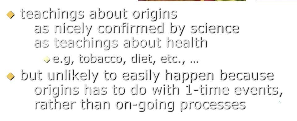  teachings about origins as nicely confirmed by science as teachings about health  e.g, tobacco,