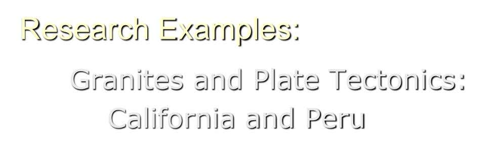 Research Examples: Granites and Plate Tectonics: California and Peru