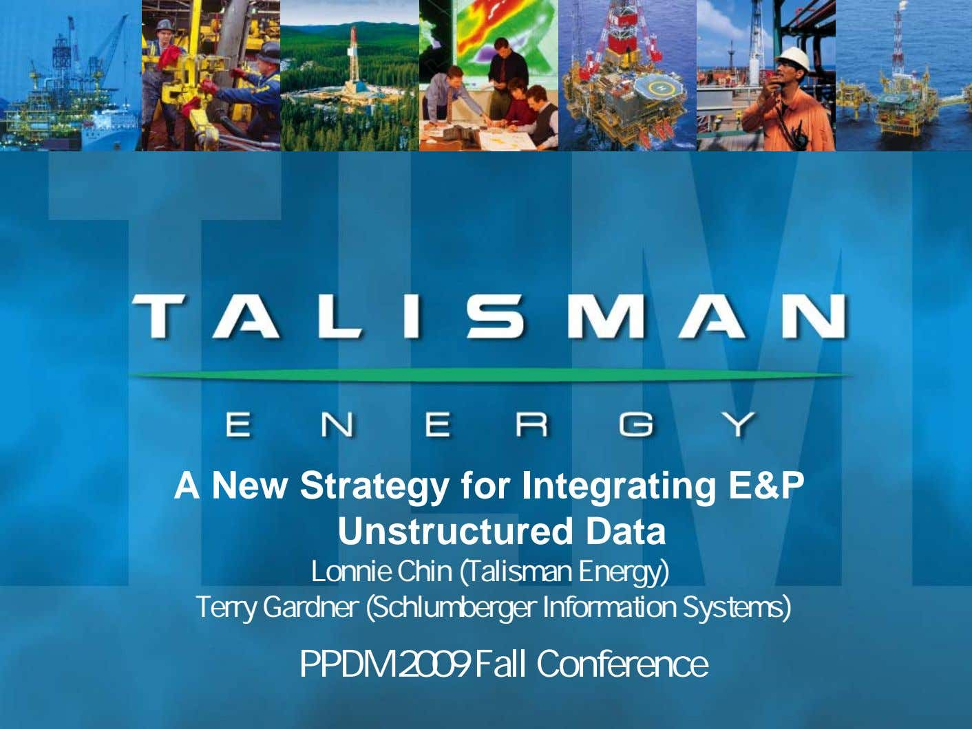A New Strategy for Integrating E&P Unstructured Data Lonnie Chin (Talisman Energy) Terry Gardner (Schlumberger