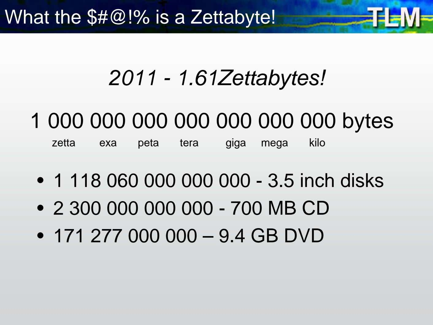 What the $#@!% is a Zettabyte! 2011 - 1.61Zettabytes! 1 000 000 000 000 000