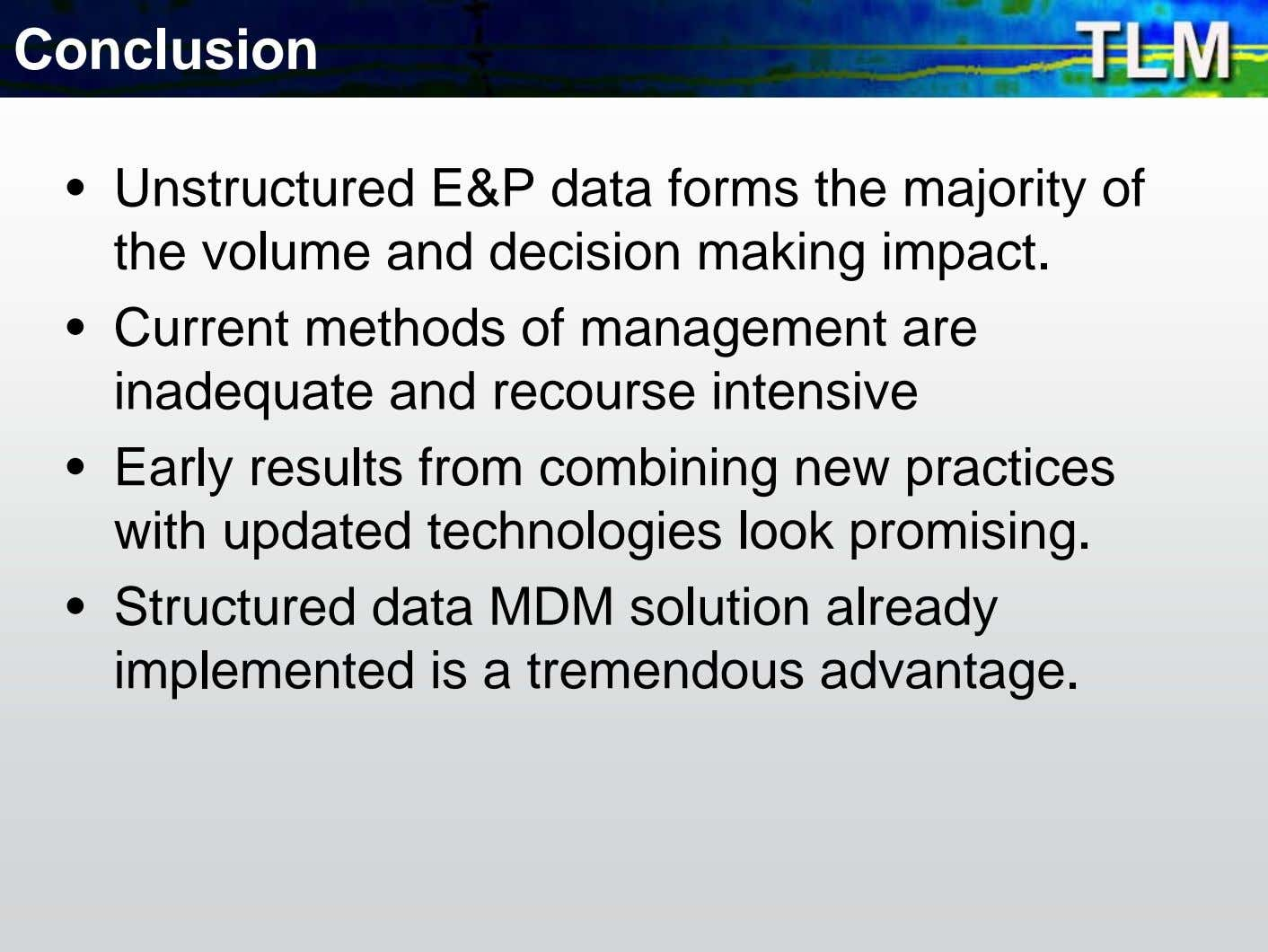 Conclusion • Unstructured E&P data forms the majority of the volume and decision making impact.