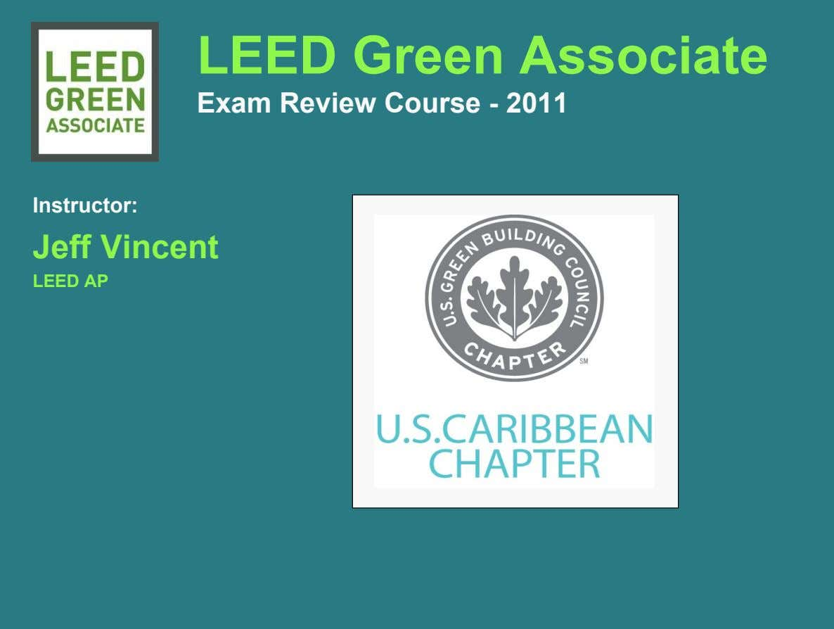 LEED Green Associate Exam Review Course - 2011 Instructor: Jeff Vincent LEED AP