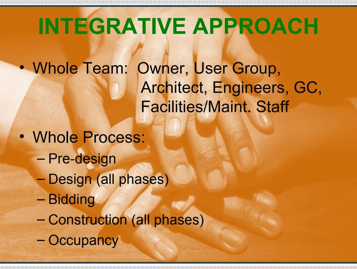 INTEGRATIVE APPROACH • Whole Team: Owner, User Group, Architect, Engineers, GC, Facilities/Maint. Staff • Whole