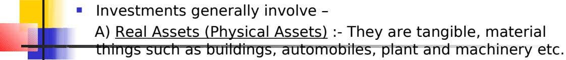  Investments generally involve – A) Real Assets (Physical Assets) :- They are tangible, material