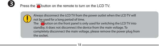 Press the button on the remote to turn on the LCD TV. Always disconnect the