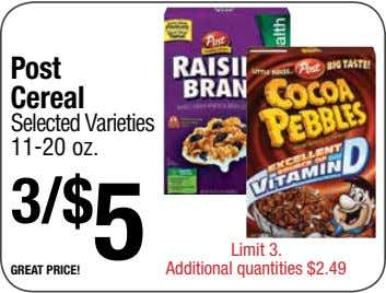 Post Cereal Selected Varieties 11-20 oz. 3/$ 5 great price! Limit 3. Additional quantities $2.49