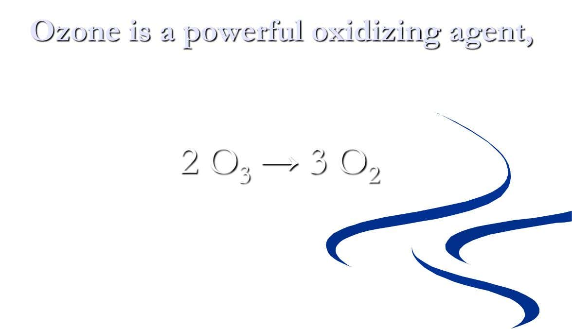 Ozone is a powerful oxidizing agent, 2 O 3 → 3 O 2