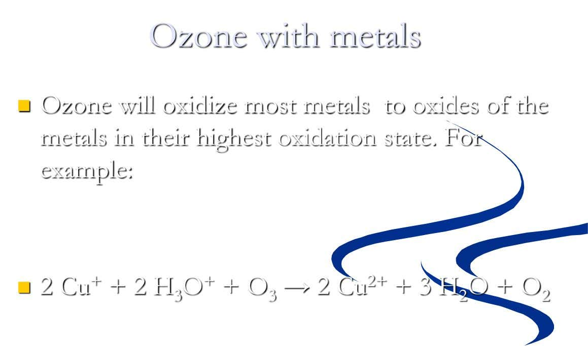 Ozone with metals  Ozone will oxidize most metals to oxides of the metals in their