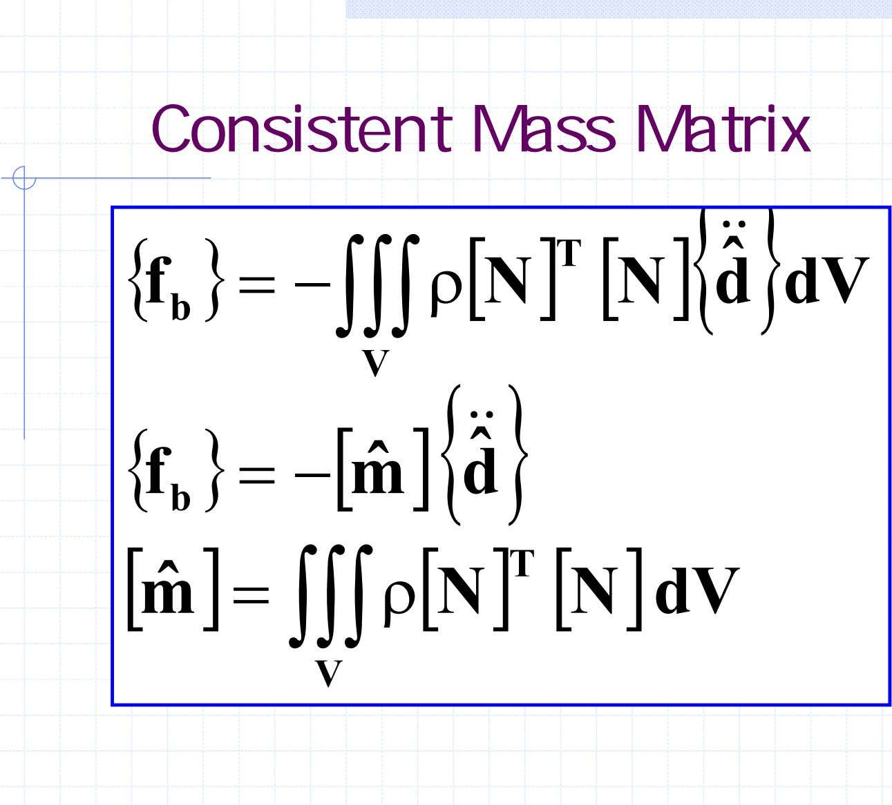 Consistent Mass Matrix ]{ && } { T ˆ f } = − ∫∫∫ ρ