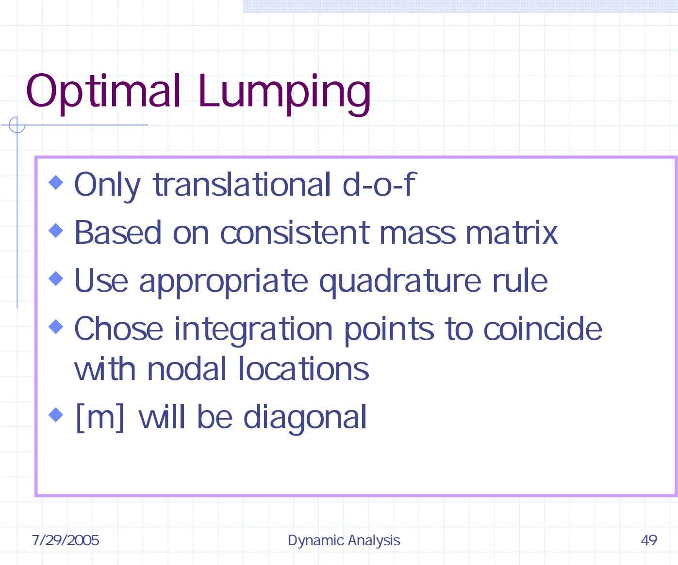 Optimal Lumping Only translational d-o-f Based on consistent mass matrix Use appropriate quadrature rule Chose