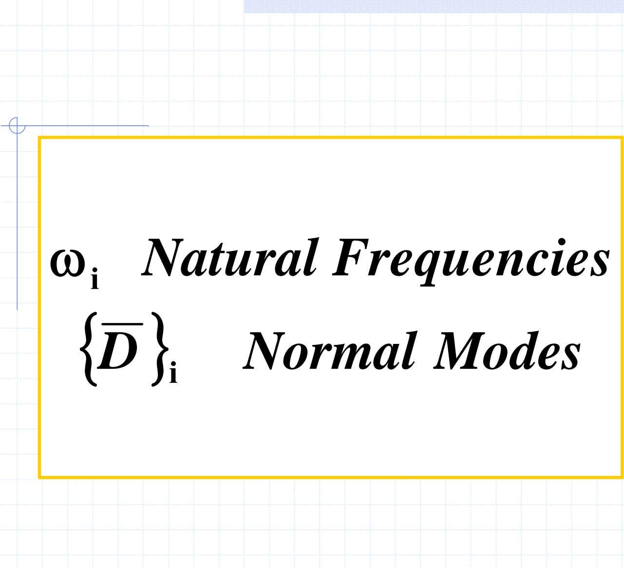 ω Natural Frequencies i { D } Normal Modes i 7/29/2005 Dynamic Analysis