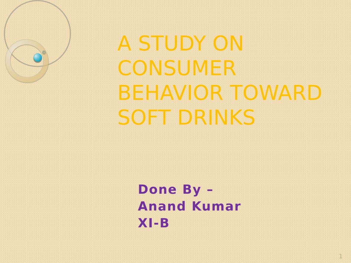 A STUDY ON CONSUMER BEHAVIOR TOWARD SOFT DRINKS Done By – Anand Kumar XI-B 1