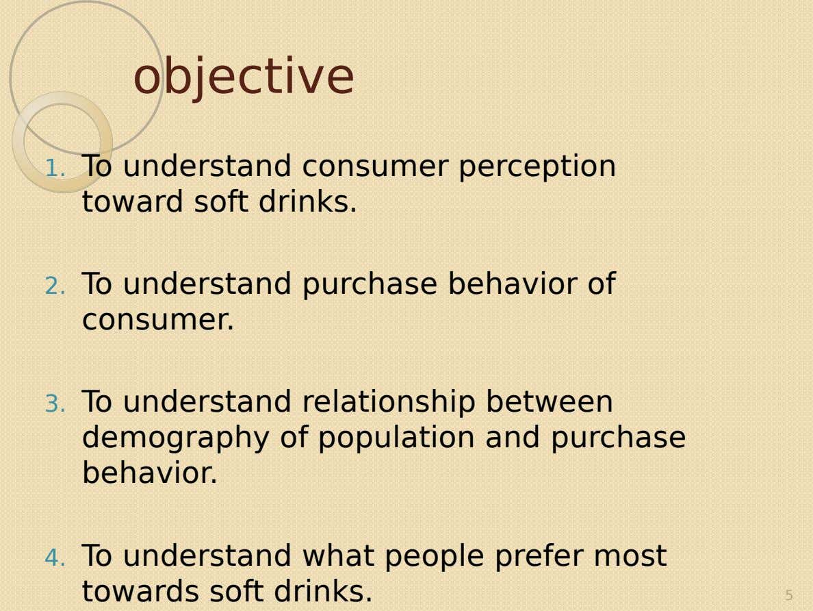 objective 1. To understand consumer perception toward soft drinks. 2. To understand purchase behavior of consumer.