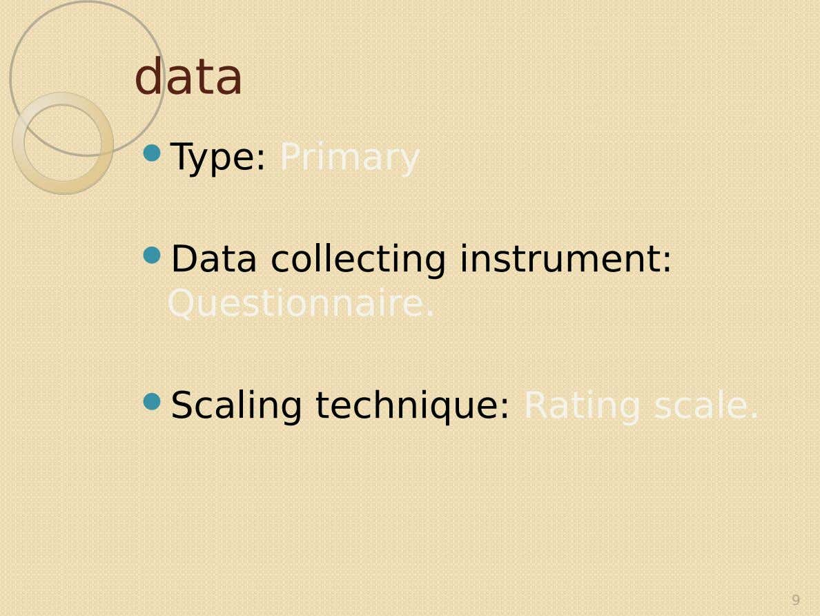 data  Type: Primary  Data collecting instrument: Questionnaire.  Scaling technique: Rating scale. 9