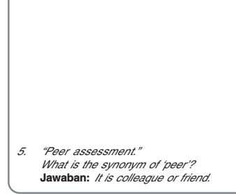 "5. ""Peer assessment."" What is the synonym of 'peer'? Jawaban: It is colleague or friend."