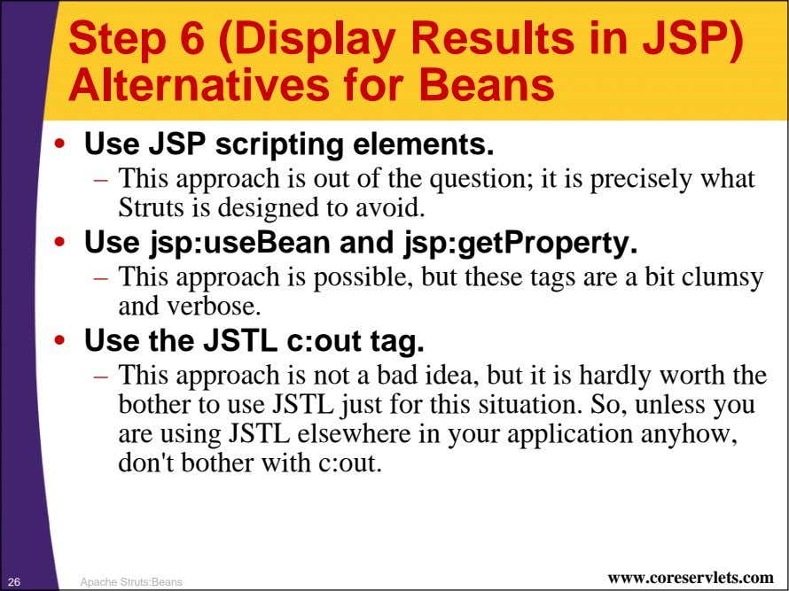Step 6 (Display Results in JSP) Alternatives for Beans • Use JSP scripting elements. –