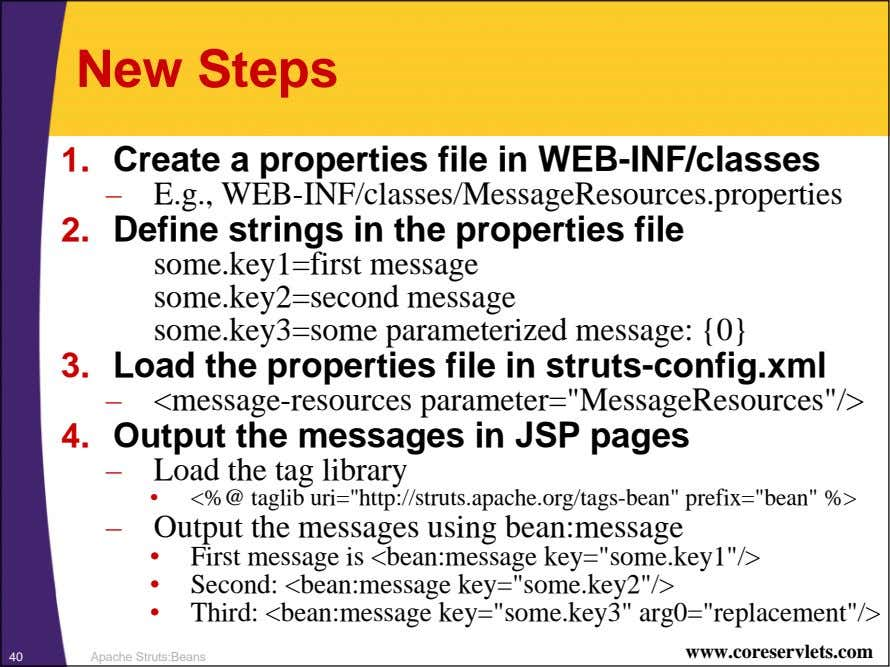 New Steps 1. Create a properties file in WEB-INF/classes – E.g., WEB-INF/classes/MessageResources.properties 2.