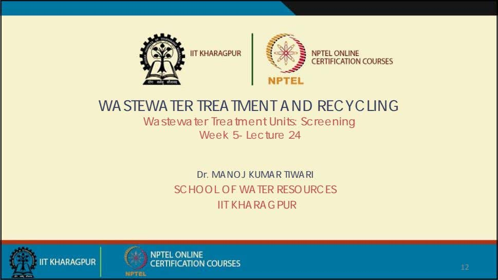 WASTEWATER TREATMENT AND RECYCLING Wastewater Treatment Units: Screening Week 5- Lecture 24 Dr. MANOJ KUMAR
