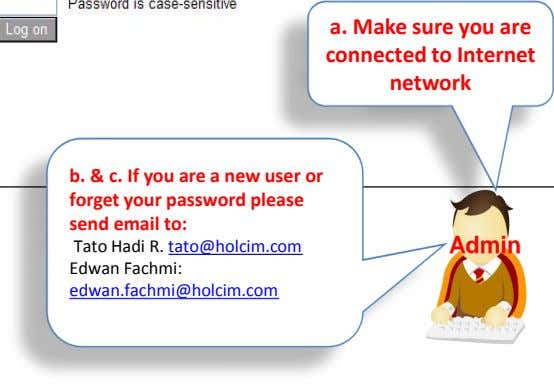 forget your password please send email to: Tato Hadi R. tato@holcim.com Edwan Fachmi: Admin edwan.fachmi@holcim.com