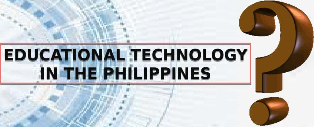EDUCATIONAL TECHNOLOGY EDUCATIONAL TECHNOLOGY IN THE PHILIPPINES IN THE PHILIPPINES