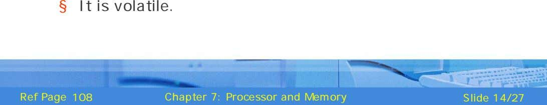 § It is volatile. Ref Page 108 Chapter 7: Processor and Memory Slide 14/27
