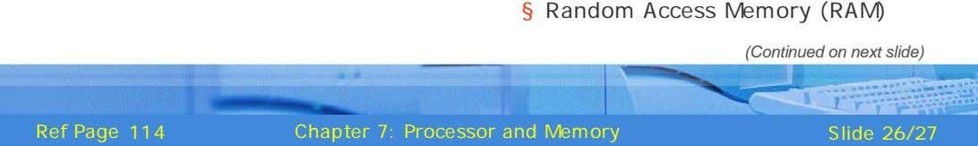 § Random Access Memory (RAM) (Continued on next slide) Ref Page 114 Chapter 7: Processor and