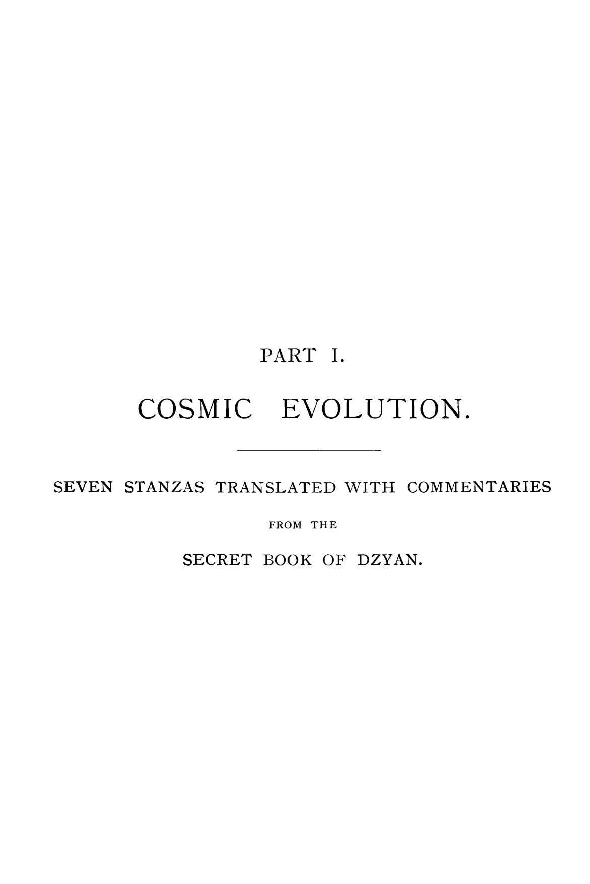 Pi\.RT I. COSMIC EVOLUTION. SEVEN STANZAS TRANSLATED vVITH COMMENTARIES FROM THE SECRET BOOK OF DZYAN.