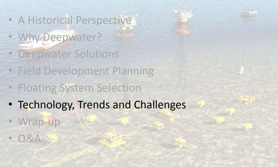 • A Historical Perspective • Why Deepwater? • Deepwater Solutions • Field Development Planning •