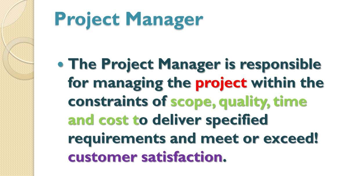 Project Manager  The Project Manager is responsible for managing the project within the constraints