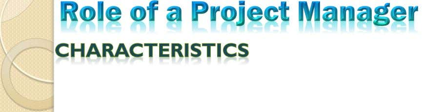  Effective project management requires that the project manager possess the following characteristics:  Knowledge