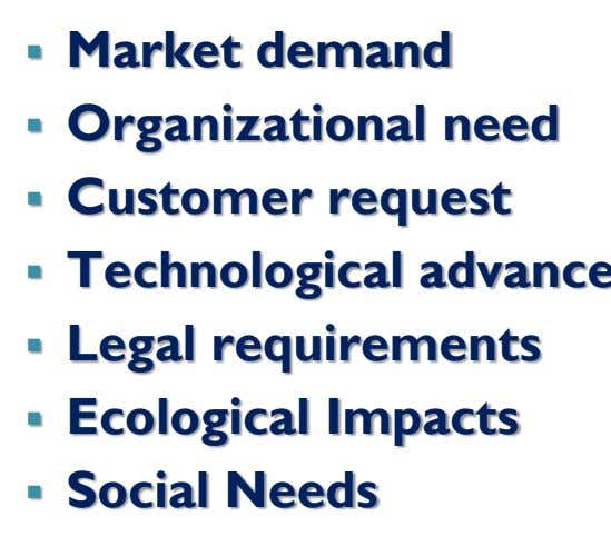  Market demand  Organizational need  Customer request   Legal requirements  Ecological
