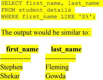SELECT first_name, last_name FROM student_details WHERE first_name LIKE 'S%'; The output would be similar to: first_name