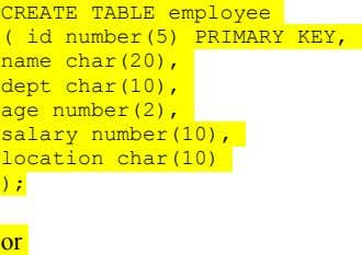 CREATE TABLE employee ( id number(5) PRIMARY KEY, name char(20), dept char(10), age number(2), salary number(10),