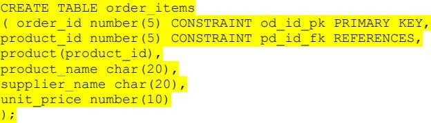 CREATE TABLE order_items ( order_id number(5) CONSTRAINT od_id_pk PRIMARY KEY, product_id number(5) CONSTRAINT pd_id_fk REFERENCES, product(product_id),