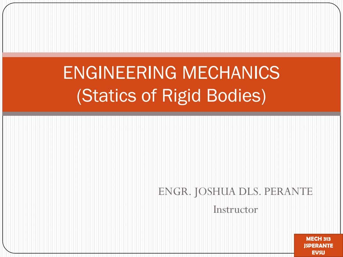 ENGINEERING MECHANICS (Statics of Rigid Bodies) ENGR. JOSHUA DLS. PERANTE Instructor MECH 313 JSPERANTE EVSU