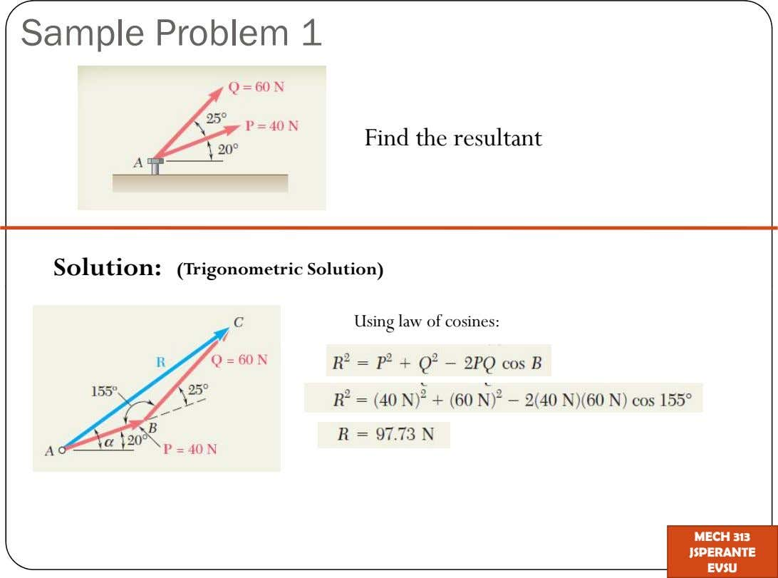 Sample Problem 1 Find the resultant Solution: (Trigonometric Solution) Using law of cosines: MECH 313 JSPERANTE