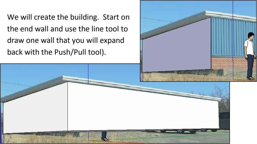 We will create the building. Start on the end wall and use the line tool