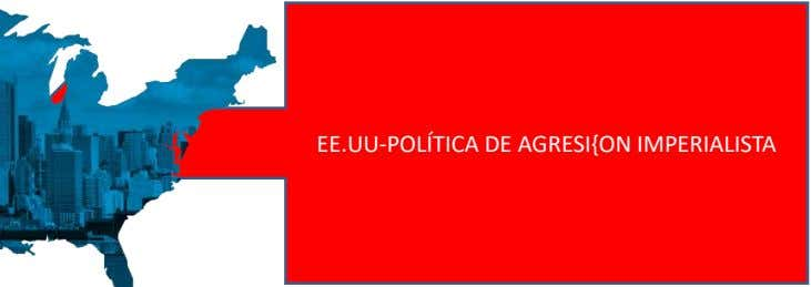 EE.UU-POLÍTICA DE AGRESI{ON IMPERIALISTA