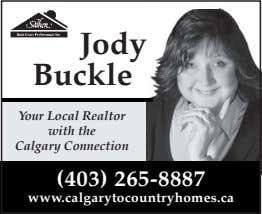 Jody Buckle Your Local Realtor with the Calgary Connection (403) 265-8887 www.calgarytocountryhomes.ca