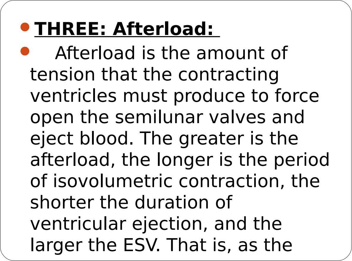  THREE: Afterload:  Afterload is the amount of tension that the contracting ventricles must produce