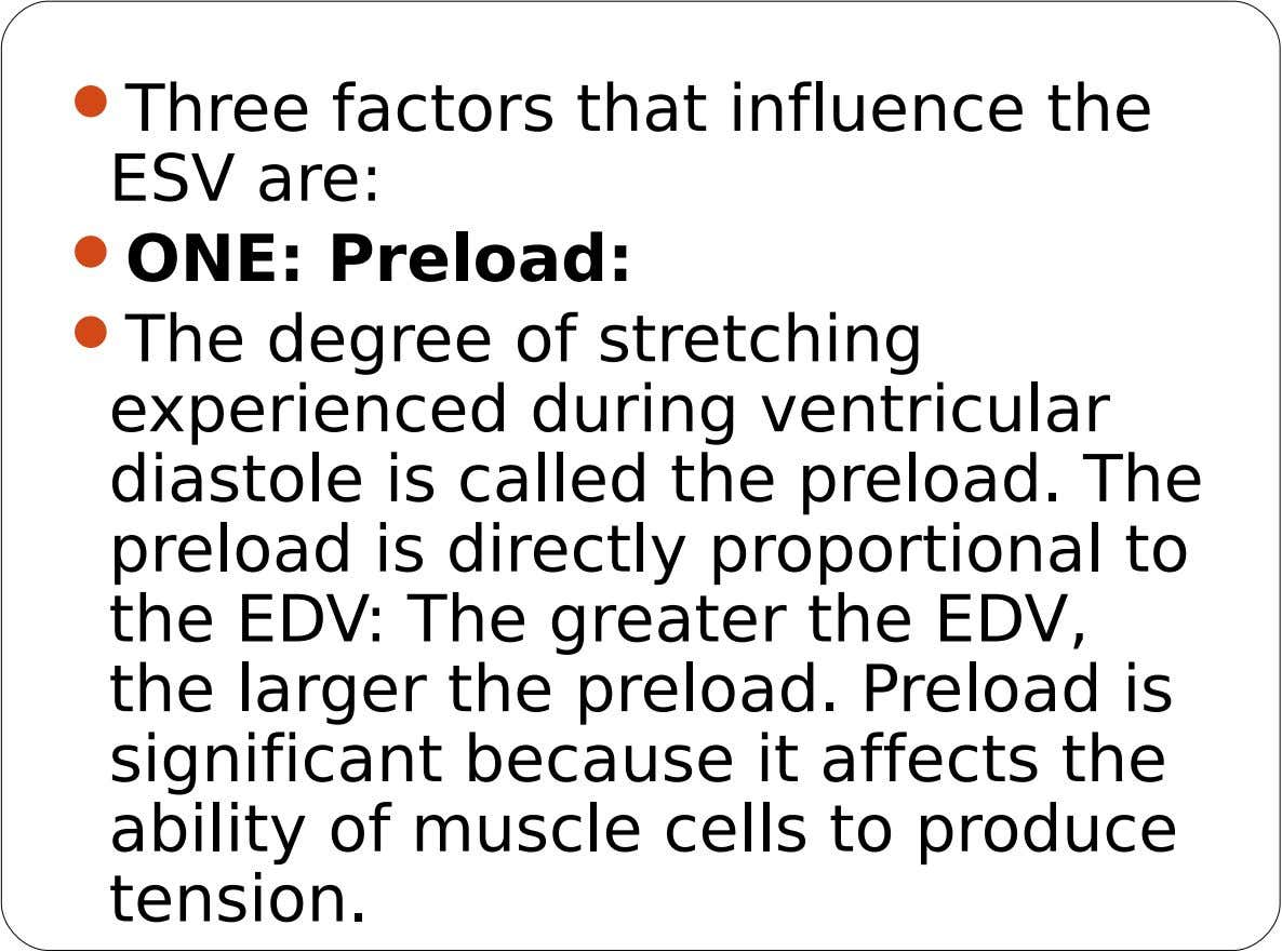 Three factors that influence the ESV are:  ONE: Preload:  The degree of stretching
