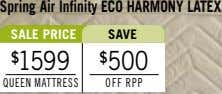 spring Air Infinity eCO hArMONY LAteX sALe PrICe sAve $ 1599 $ 500 queen MaTTreSS