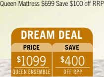Queen Mattress $699 Save $100 off RRP dreAM deAL PrICe sAve $ 1099 $ 400