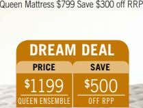 Queen Mattress $799 Save $300 off RRP dreAM deAL PrICe sAve $ 1199 $ 500