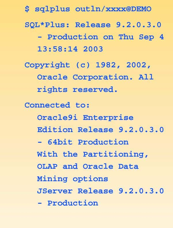 $ sqlplus outln/xxxx@DEMO SQL*Plus: Release 9.2.0.3.0 - Production on Thu Sep 4 13:58:14 2003 Copyright